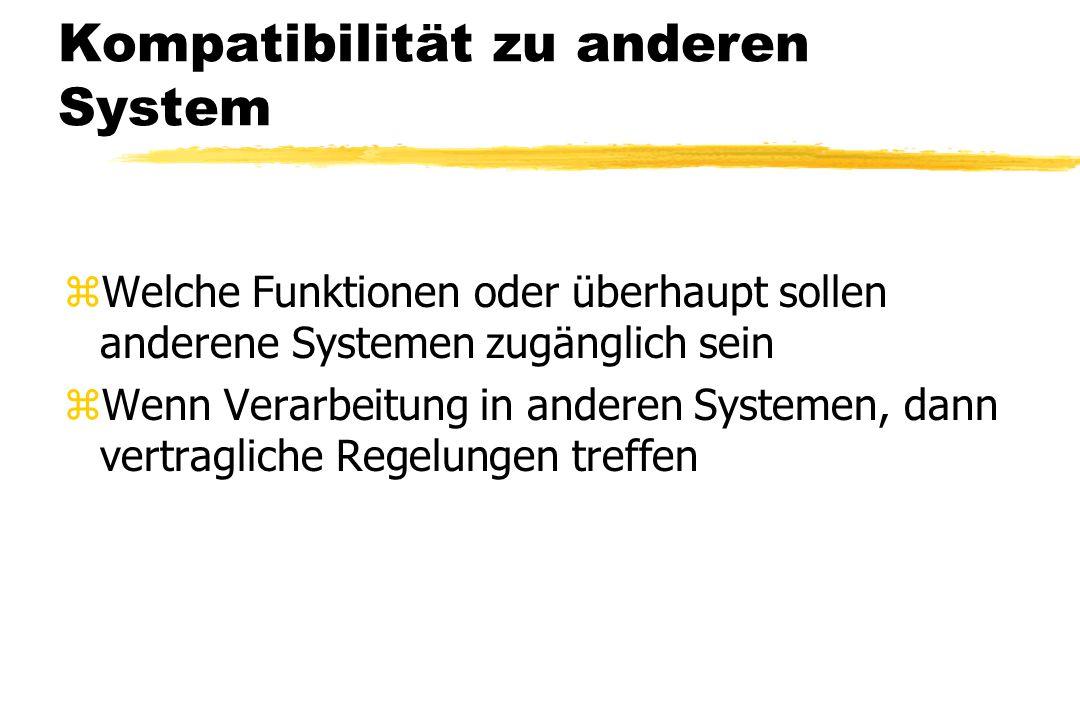 Kompatibilität zu anderen System zWelche Funktionen oder überhaupt sollen anderene Systemen zugänglich sein zWenn Verarbeitung in anderen Systemen, da