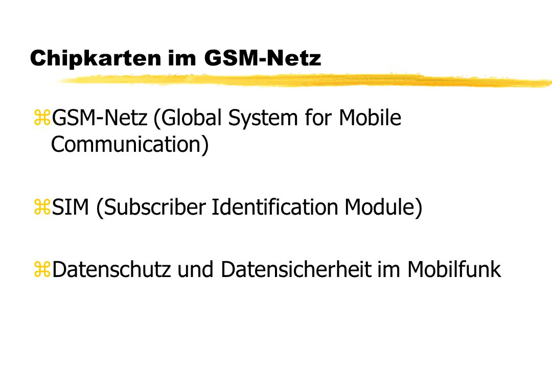 Chipkarten im GSM-Netz zGSM-Netz (Global System for Mobile Communication) zSIM (Subscriber Identification Module) zDatenschutz und Datensicherheit im Mobilfunk