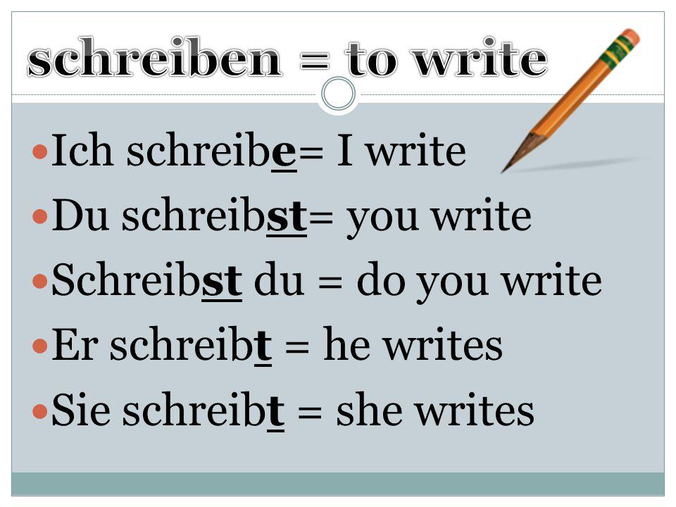 Ich schreibe= I write Du schreibst= you write Schreibst du = do you write Er schreibt = he writes Sie schreibt = she writes