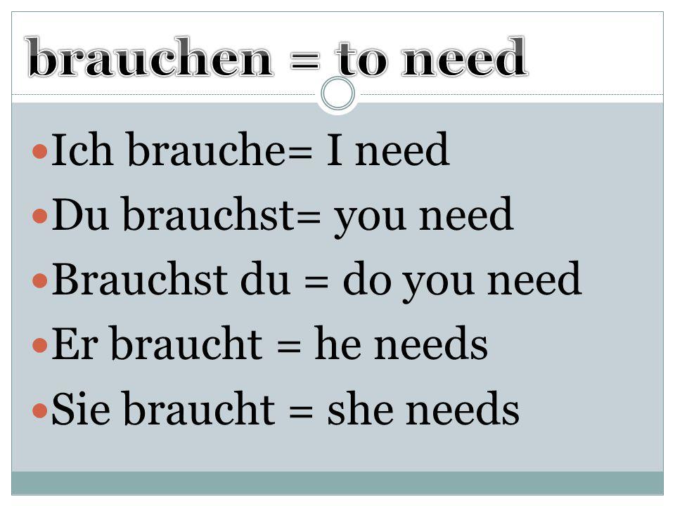 Ich brauche= I need Du brauchst= you need Brauchst du = do you need Er braucht = he needs Sie braucht = she needs