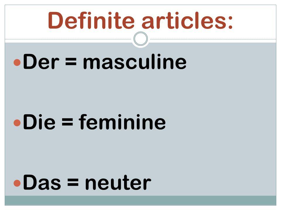 Definite articles: Der = masculine Die = feminine Das = neuter