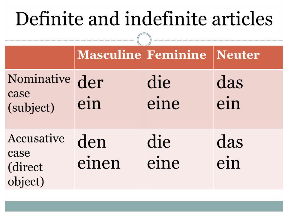 Definite and indefinite articles MasculineFeminineNeuter Nominative case (subject) der ein die eine das ein Accusative case (direct object) den einen