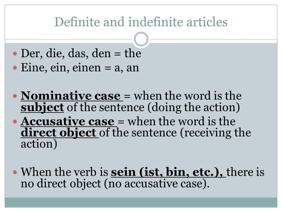 Definite and indefinite articles Der, die, das, den = the Eine, ein, einen = a, an Nominative case = when the word is the subject of the sentence (doi