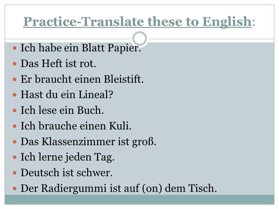 Practice-Translate these to English: Ich habe ein Blatt Papier. Das Heft ist rot. Er braucht einen Bleistift. Hast du ein Lineal? Ich lese ein Buch. I