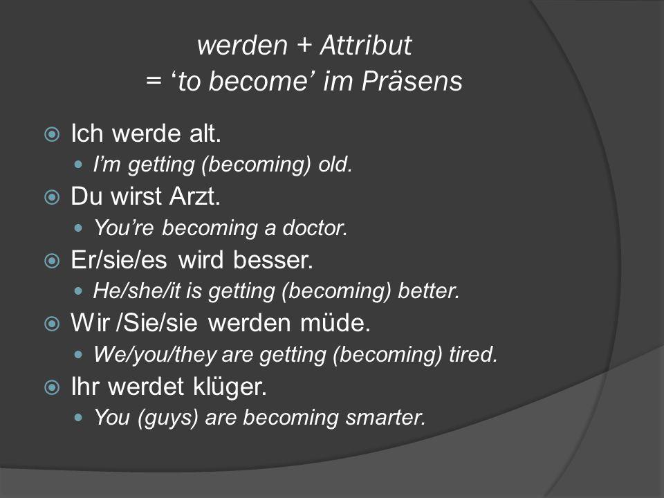 werden + Attribut = 'to become' im Präsens  Ich werde alt.