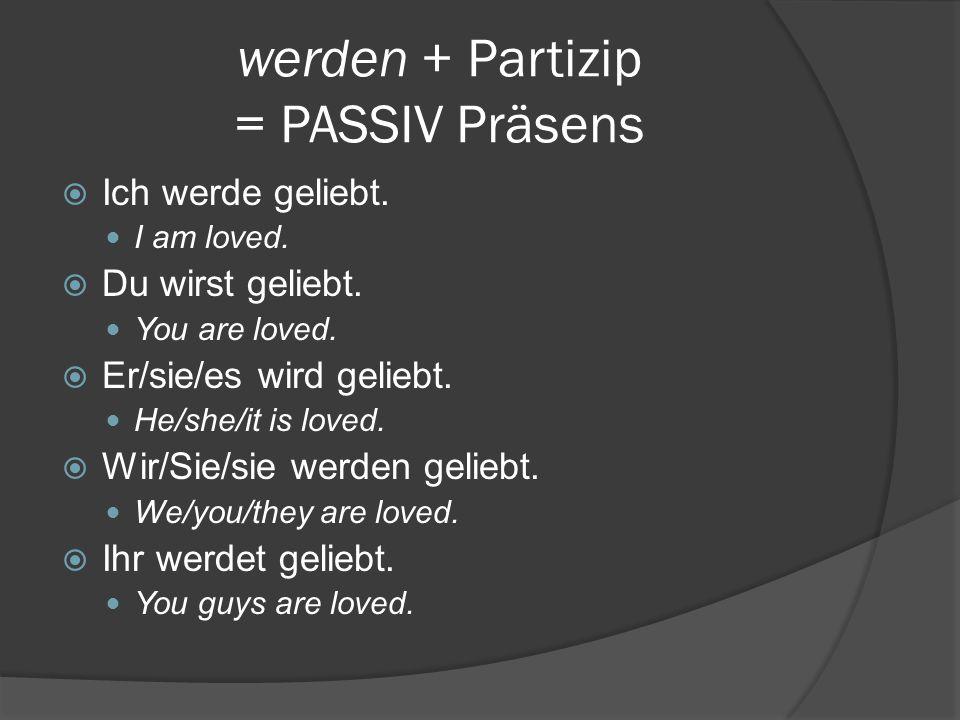 werden + Partizip = PASSIV Präsens  Ich werde geliebt.