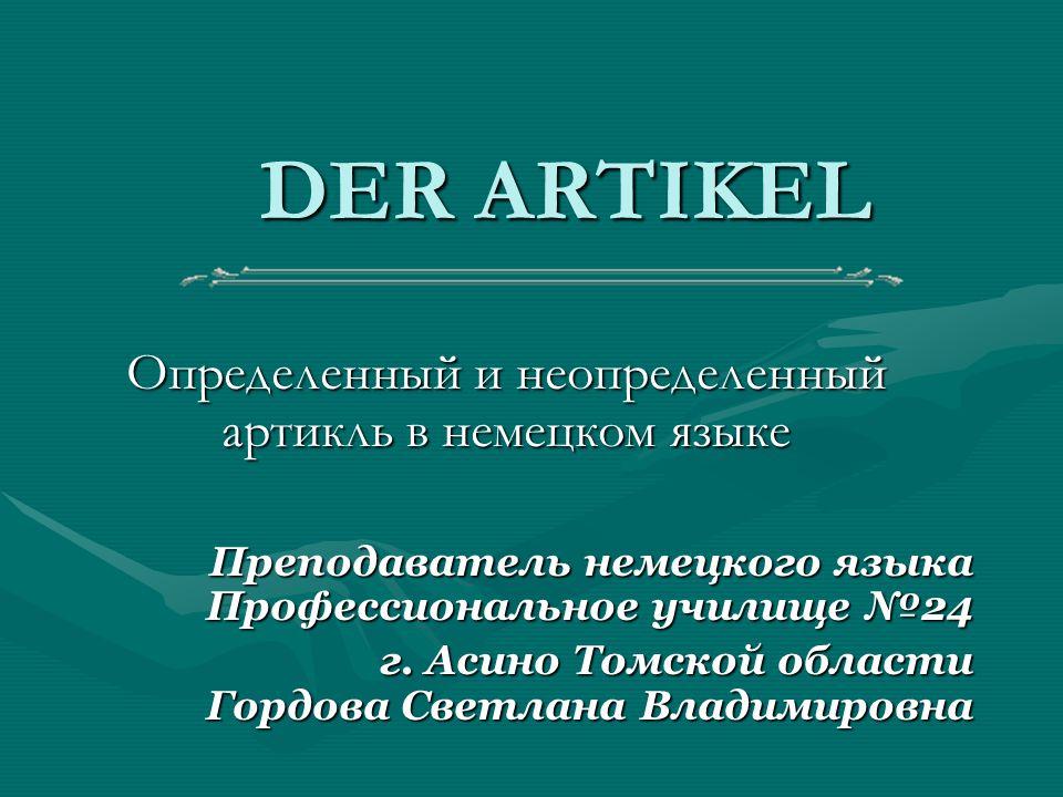 DER ARTIKEL Определенный и неопределенный артикль в немецком языке Преподаватель немецкого языка Профессиональное училище №24 г.