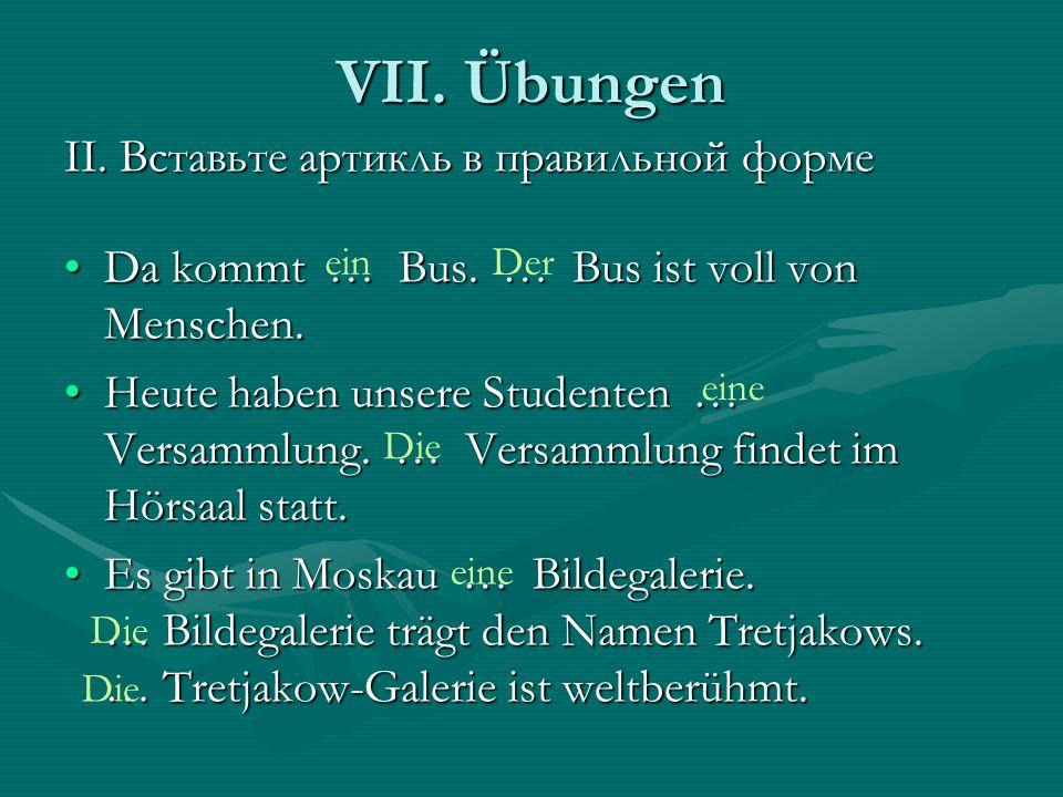 VII. Übungen II. Вставьте артикль в правильной форме Da kommt … Bus. … Bus ist voll von Menschen.Da kommt … Bus. … Bus ist voll von Menschen. Heute ha