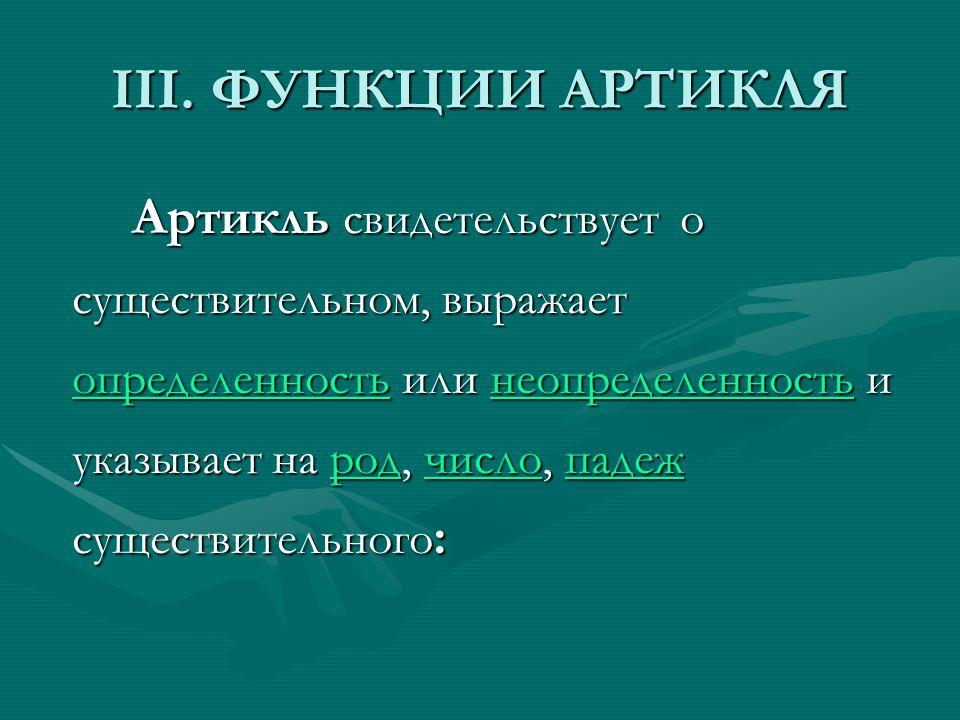 III. ФУНКЦИИ АРТИКЛЯ Артикль свидетельствует о существительном, выражает определенность или неопределенность и указывает на род, число, падеж существи