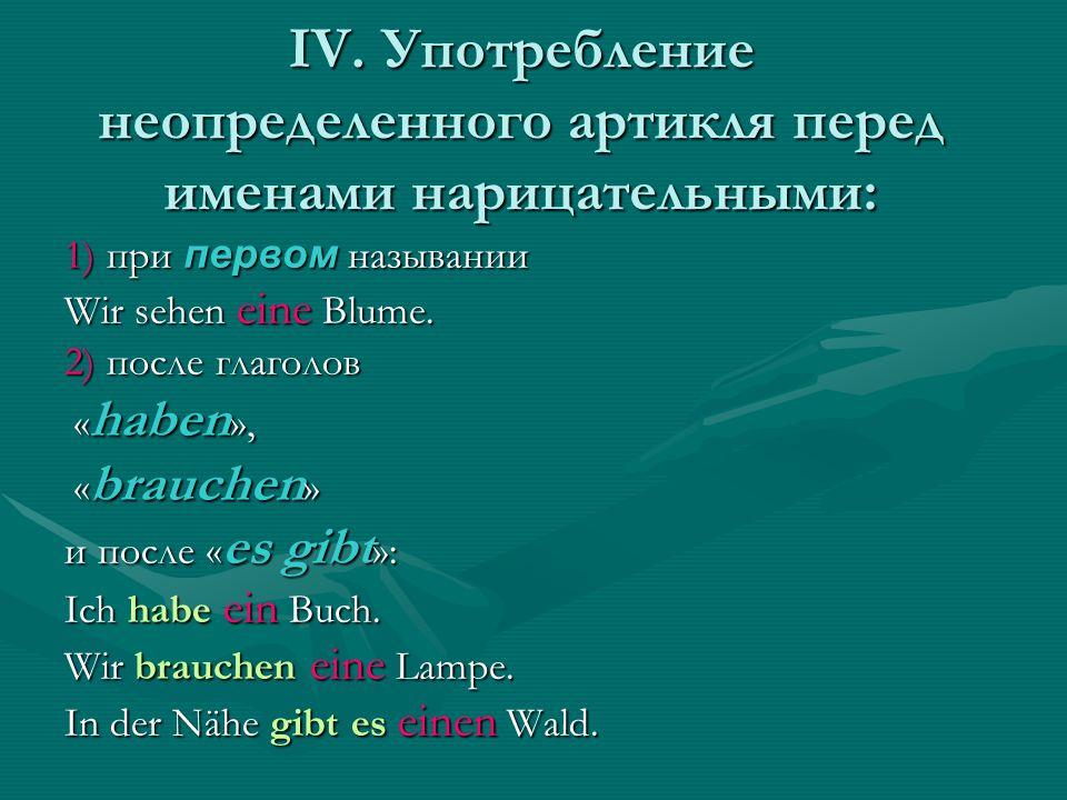 IV. Употребление неопределенного артикля перед именами нарицательными: 1) при первом назывании Wir sehen eine Blume. 2) после глаголов « haben », « ha