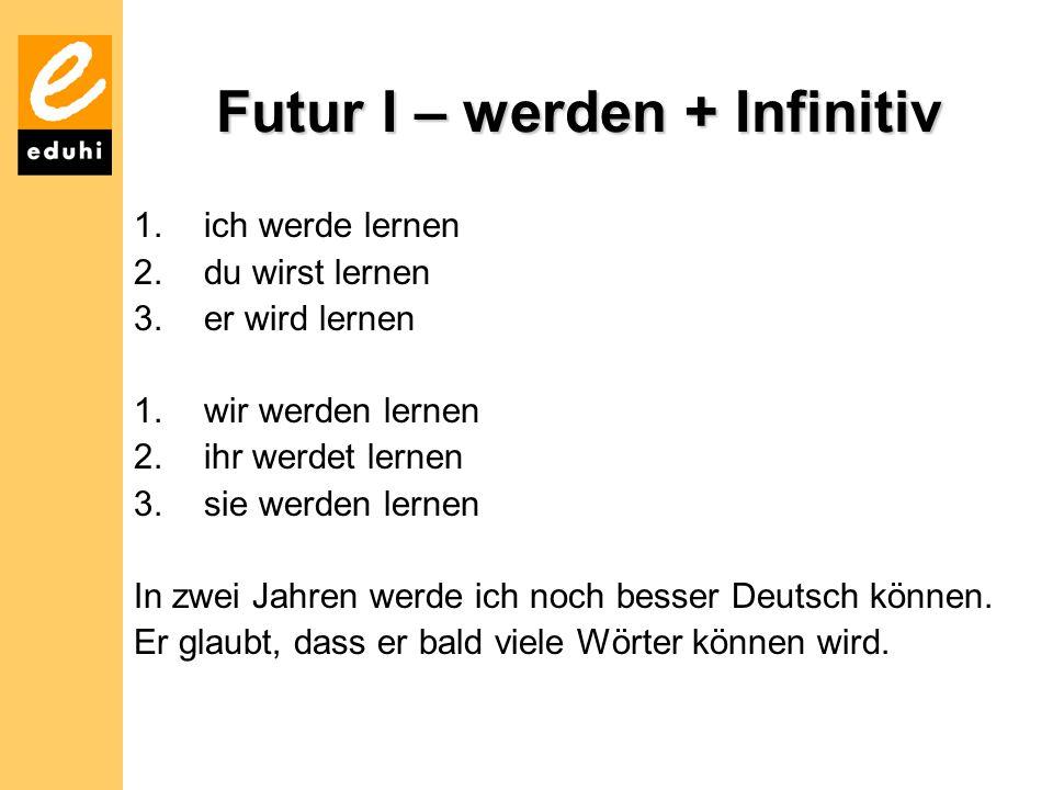 Futur I – werden + Infinitiv 1.ich werde lernen 2.du wirst lernen 3.er wird lernen 1.