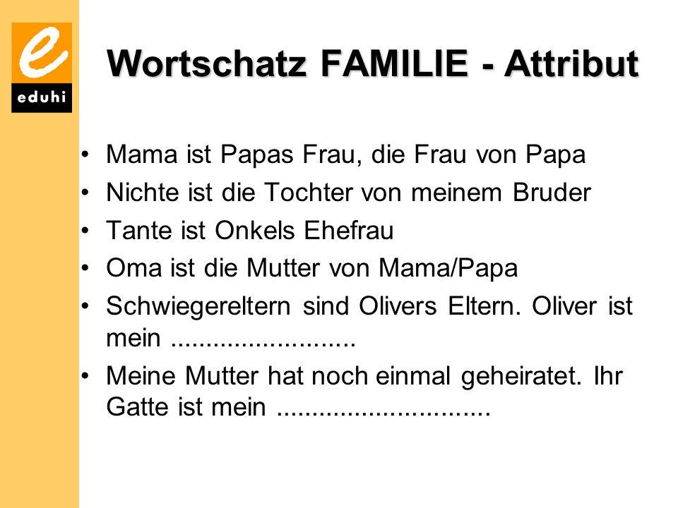 Wortschatz FAMILIE - Attribut Mama ist Papas Frau, die Frau von Papa Nichte ist die Tochter von meinem Bruder Tante ist Onkels Ehefrau Oma ist die Mutter von Mama/Papa Schwiegereltern sind Olivers Eltern.