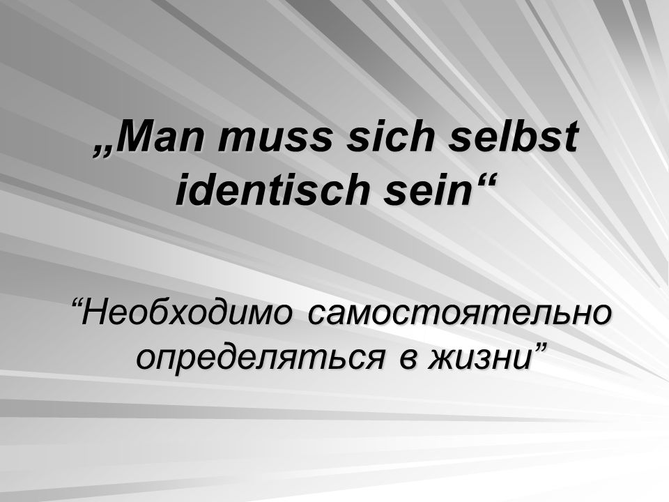 """Man muss sich selbst identisch sein"" ""Необходимо самостоятельно определяться в жизни"""