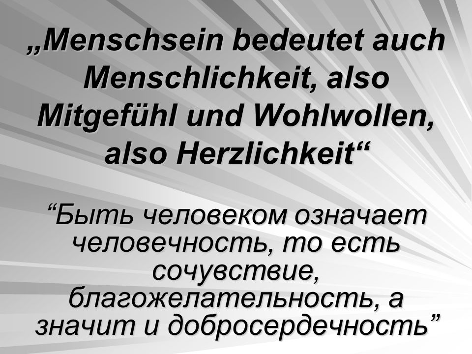 """""""Menschsein bedeutet auch Menschlichkeit, also Mitgefühl und Wohlwollen, also Herzlichkeit Быть человеком означает человечность, то есть сочувствие, благожелательность, а значит и добросердечность"""
