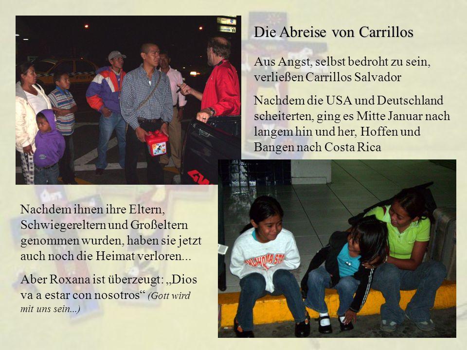 Die Abreise von Carrillos Aus Angst, selbst bedroht zu sein, verließen Carrillos Salvador Nachdem die USA und Deutschland scheiterten, ging es Mitte Januar nach langem hin und her, Hoffen und Bangen nach Costa Rica Nachdem ihnen ihre Eltern, Schwiegereltern und Großeltern genommen wurden, haben sie jetzt auch noch die Heimat verloren...