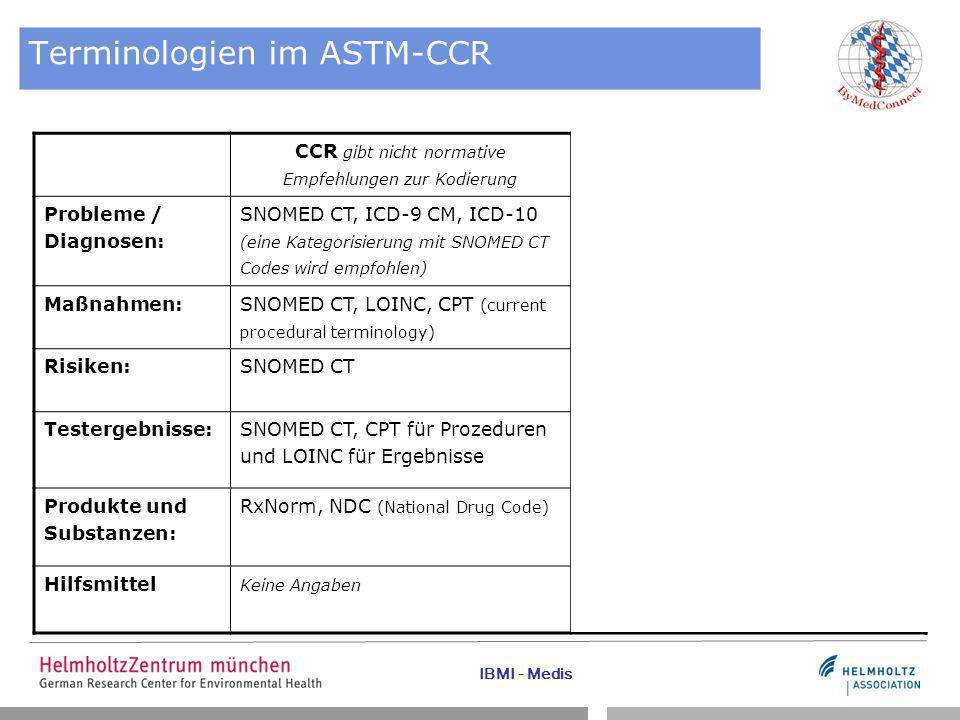 IBMI - Medis Terminologien im ASTM-CCR CCR gibt nicht normative Empfehlungen zur Kodierung In Deutschland gebräuchlich Probleme / Diagnosen: SNOMED CT, ICD-9 CM, ICD-10 (eine Kategorisierung mit SNOMED CT Codes wird empfohlen) ICD-10-GM Maßnahmen: SNOMED CT, LOINC, CPT (current procedural terminology) OPS (Operationen- und Prozedurenschlüssel) Risiken:SNOMED CT ATC (Anatomisch-Therapeutisch- Chemische Klassifikation) Testergebnisse:SNOMED CT, CPT für Prozeduren und LOINC für Ergebnisse LOINC Produkte und Substanzen: RxNorm, NDC (National Drug Code) PZN (Pharmazentralnummer) Hilfsmittel Keine Angaben Hilfsmittelverzeichnis der GKV nach SGB V § 139