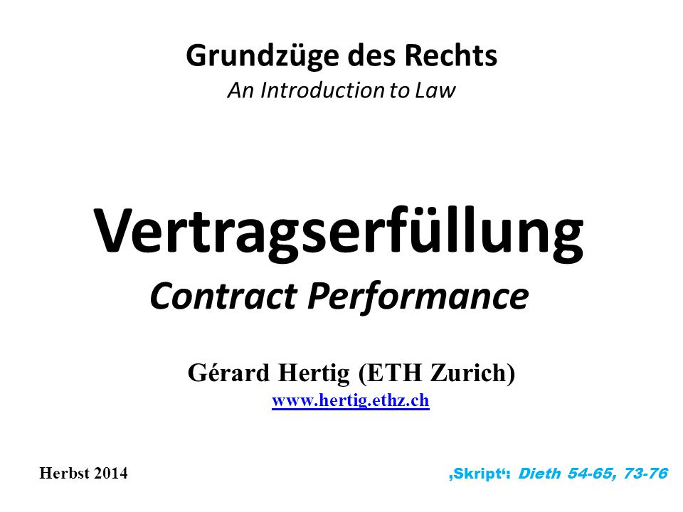 Vertragserfüllung Contract Performance Grundzüge des Rechts An Introduction to Law Herbst 2014 'Skript': Dieth 54-65, 73-76 Gérard Hertig (ETH Zurich) www.hertig.ethz.ch www.hertig.ethz.ch