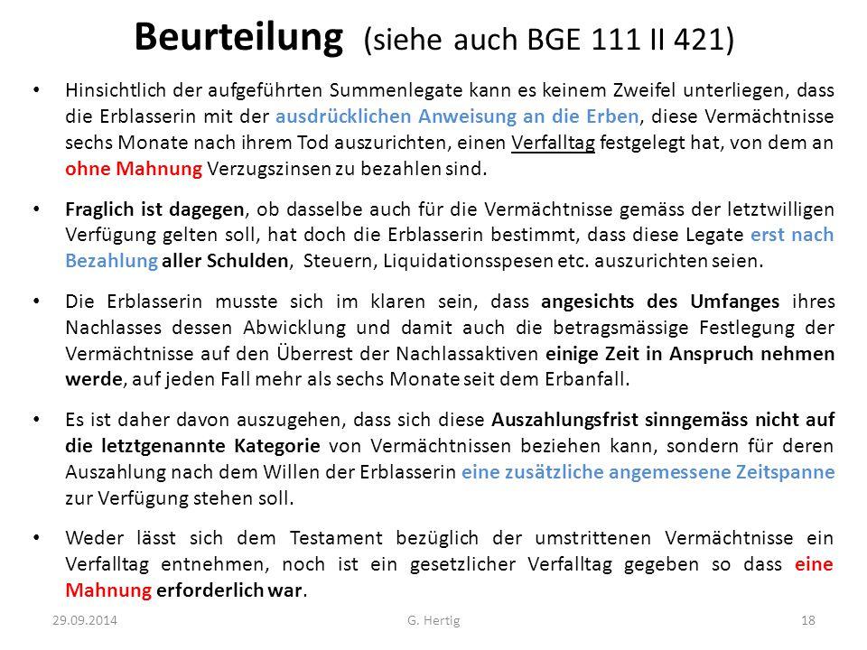 Beurteilung (siehe auch BGE 111 II 421) Hinsichtlich der aufgeführten Summenlegate kann es keinem Zweifel unterliegen, dass die Erblasserin mit der ausdrücklichen Anweisung an die Erben, diese Vermächtnisse sechs Monate nach ihrem Tod auszurichten, einen Verfalltag festgelegt hat, von dem an ohne Mahnung Verzugszinsen zu bezahlen sind.