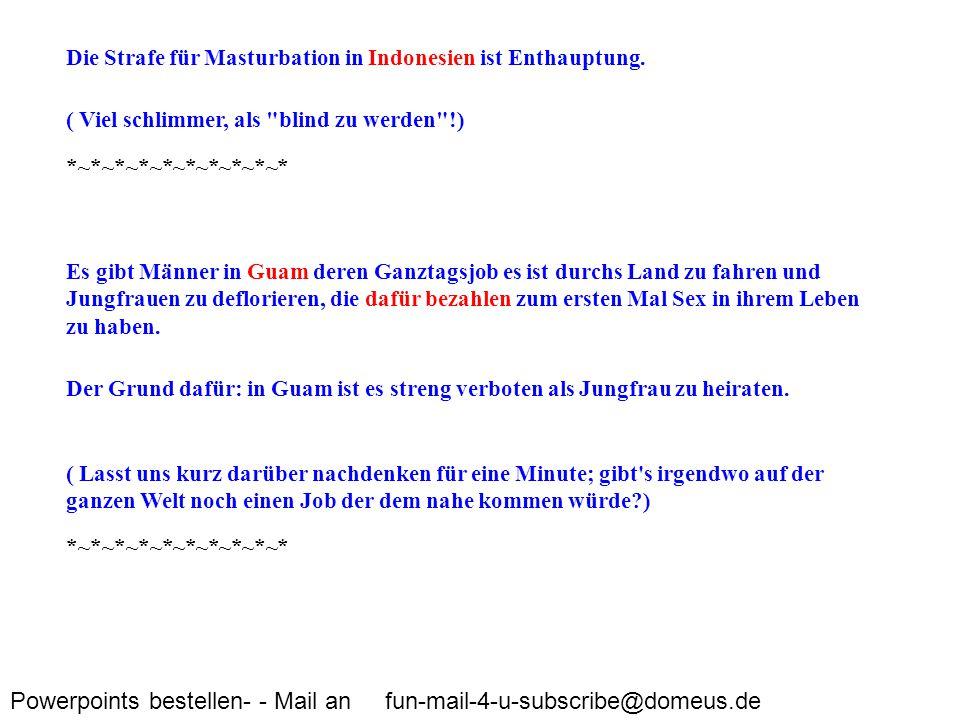 Powerpoints bestellen- - Mail an fun-mail-4-u-subscribe@domeus.de Die Strafe für Masturbation in Indonesien ist Enthauptung. ( Viel schlimmer, als