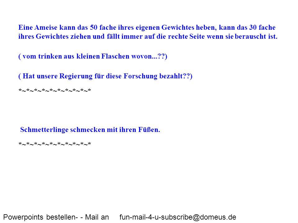 Powerpoints bestellen- - Mail an fun-mail-4-u-subscribe@domeus.de Eine Ameise kann das 50 fache ihres eigenen Gewichtes heben, kann das 30 fache ihres