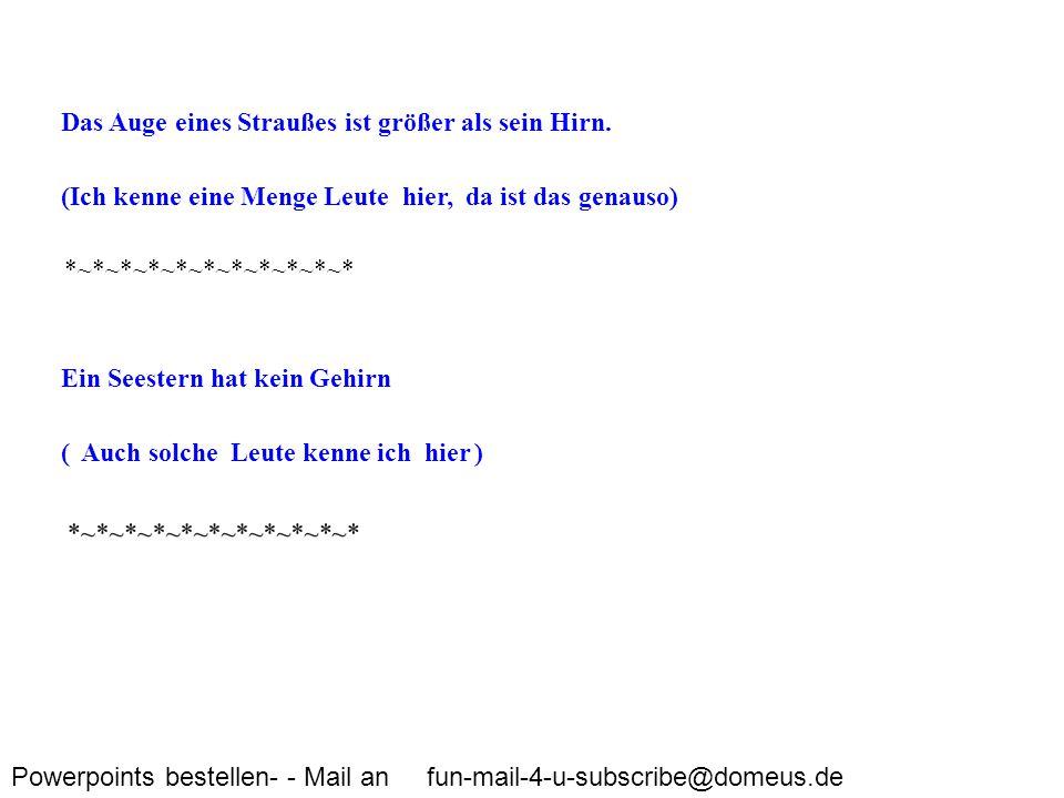 Powerpoints bestellen- - Mail an fun-mail-4-u-subscribe@domeus.de Das Auge eines Straußes ist größer als sein Hirn. (Ich kenne eine Menge Leute hier,