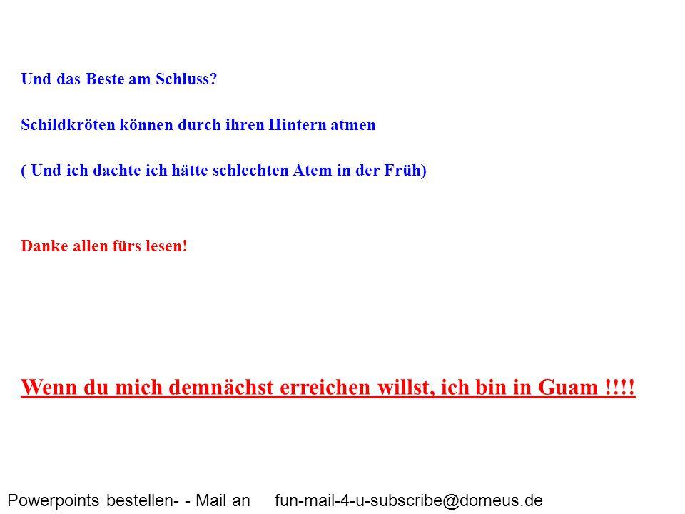 Powerpoints bestellen- - Mail an fun-mail-4-u-subscribe@domeus.de Und das Beste am Schluss? Schildkröten können durch ihren Hintern atmen ( Und ich da