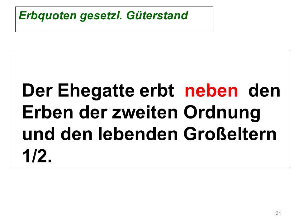 Erbquoten gesetzl. Güterstand Der Ehegatte erbt neben den Erben der zweiten Ordnung und den lebenden Großeltern 1/2. 64