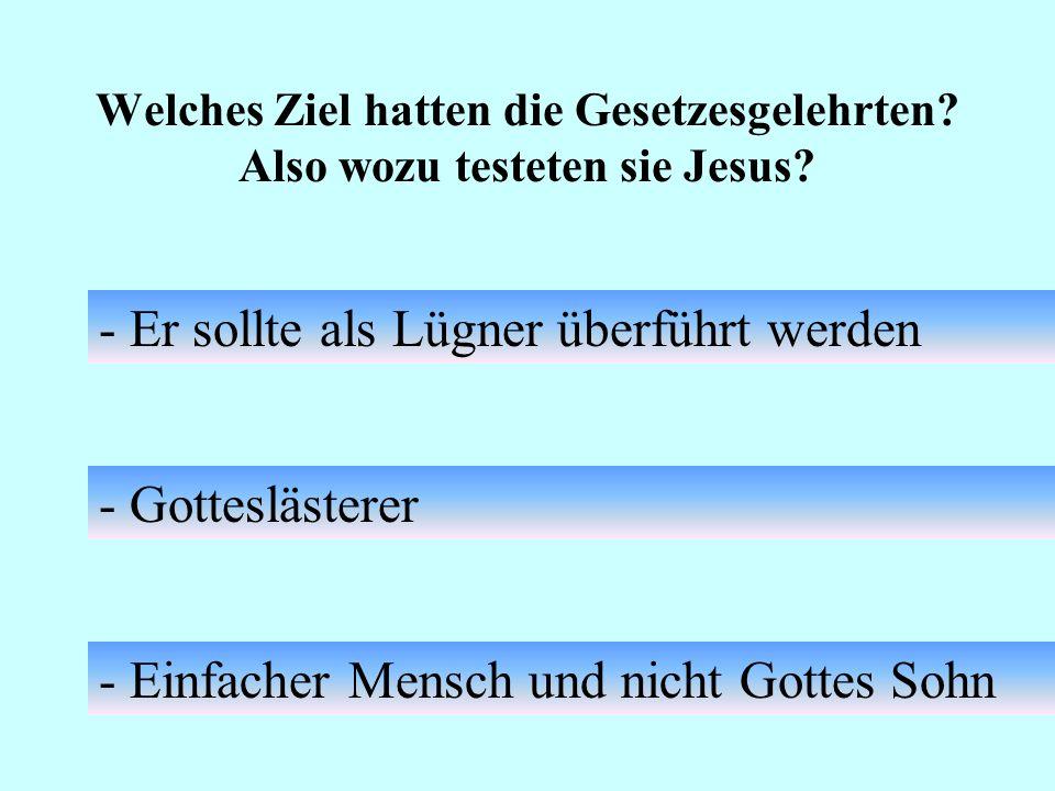 Welches Ziel hatten die Gesetzesgelehrten? Also wozu testeten sie Jesus? - Er sollte als Lügner überführt werden - Gotteslästerer - Einfacher Mensch u