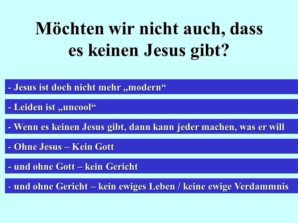 """Möchten wir nicht auch, dass es keinen Jesus gibt? - Jesus ist doch nicht mehr """"modern"""" - Leiden ist """"uncool"""" - Wenn es keinen Jesus gibt, dann kann j"""