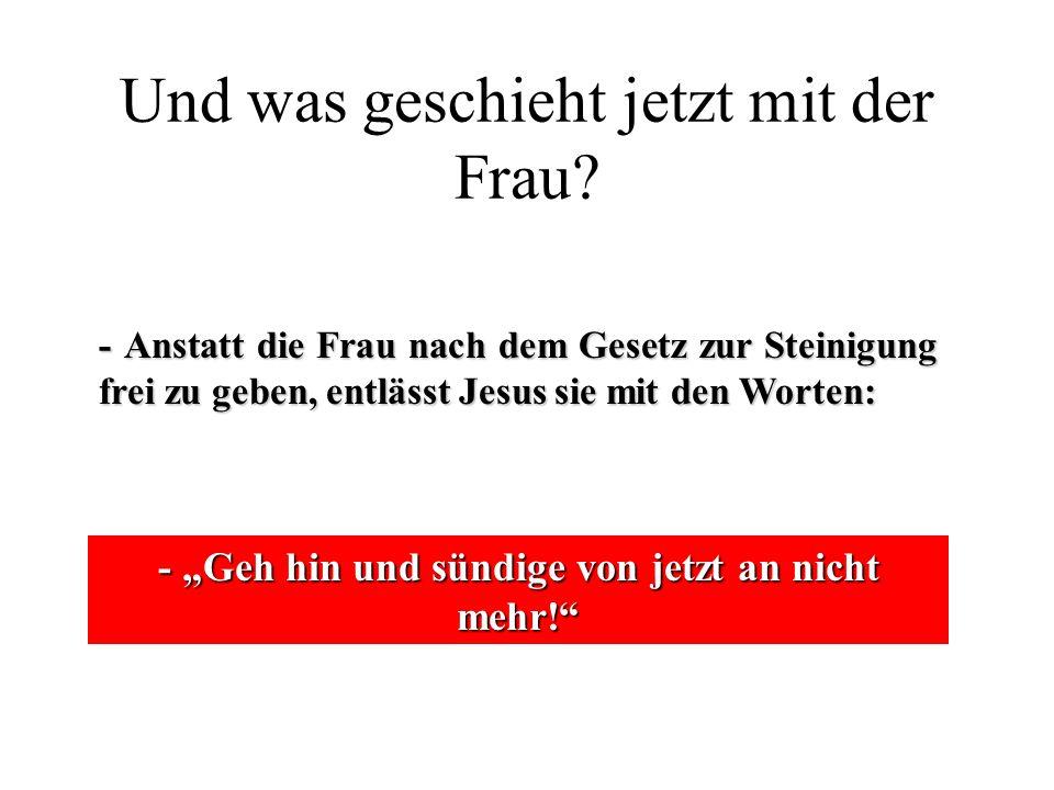 """Und was geschieht jetzt mit der Frau? - Anstatt die Frau nach dem Gesetz zur Steinigung frei zu geben, entlässt Jesus sie mit den Worten: - """"Geh hin u"""