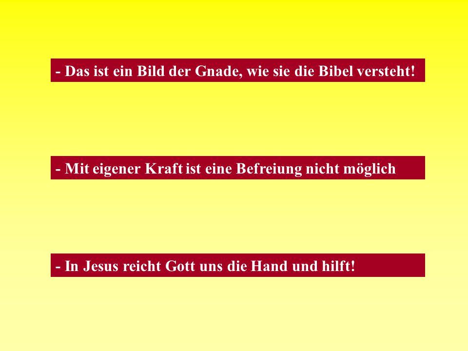- Das ist ein Bild der Gnade, wie sie die Bibel versteht! - Mit eigener Kraft ist eine Befreiung nicht möglich - In Jesus reicht Gott uns die Hand und