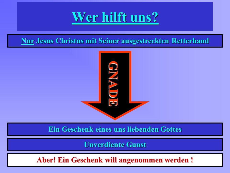 Wer hilft uns? Nur Jesus Christus mit Seiner ausgestreckten Retterhand GNADE Ein Geschenk eines uns liebenden Gottes Unverdiente Gunst Aber! Ein Gesch