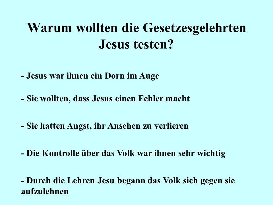 Warum wollten die Gesetzesgelehrten Jesus testen? - Jesus war ihnen ein Dorn im Auge - Sie wollten, dass Jesus einen Fehler macht - Sie hatten Angst,