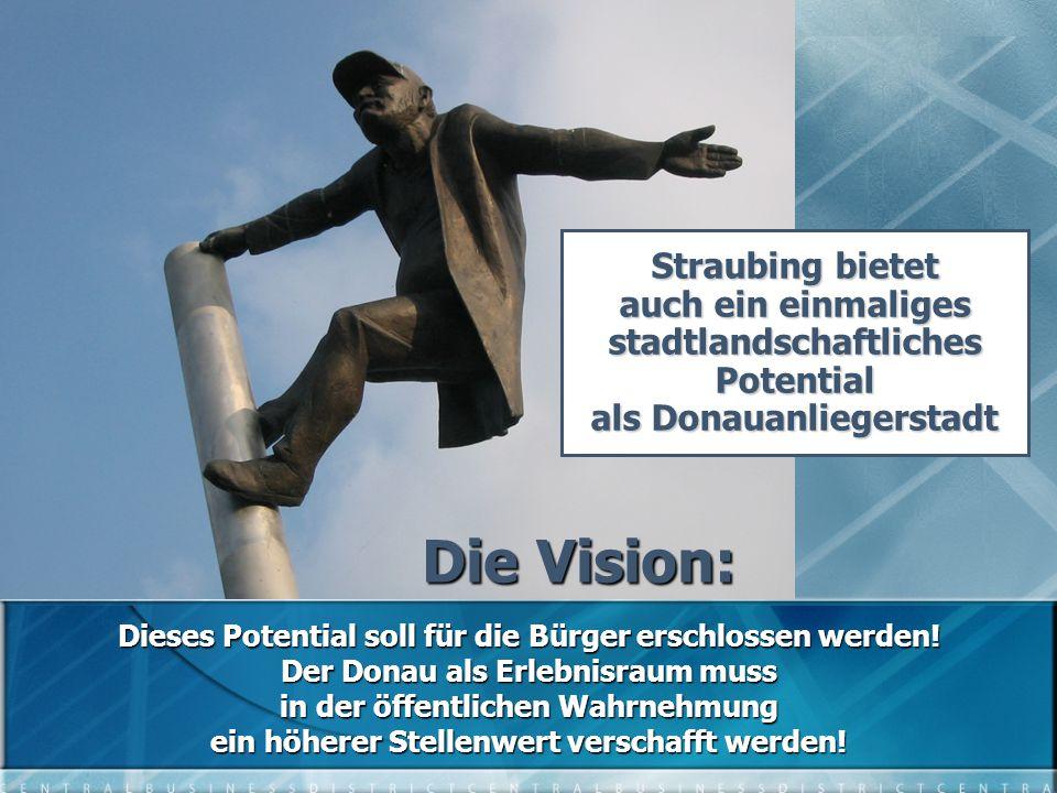 Die Vision: Straubing bietet auch ein einmaliges stadtlandschaftliches Potential als Donauanliegerstadt Dieses Potential soll für die Bürger erschlossen werden.