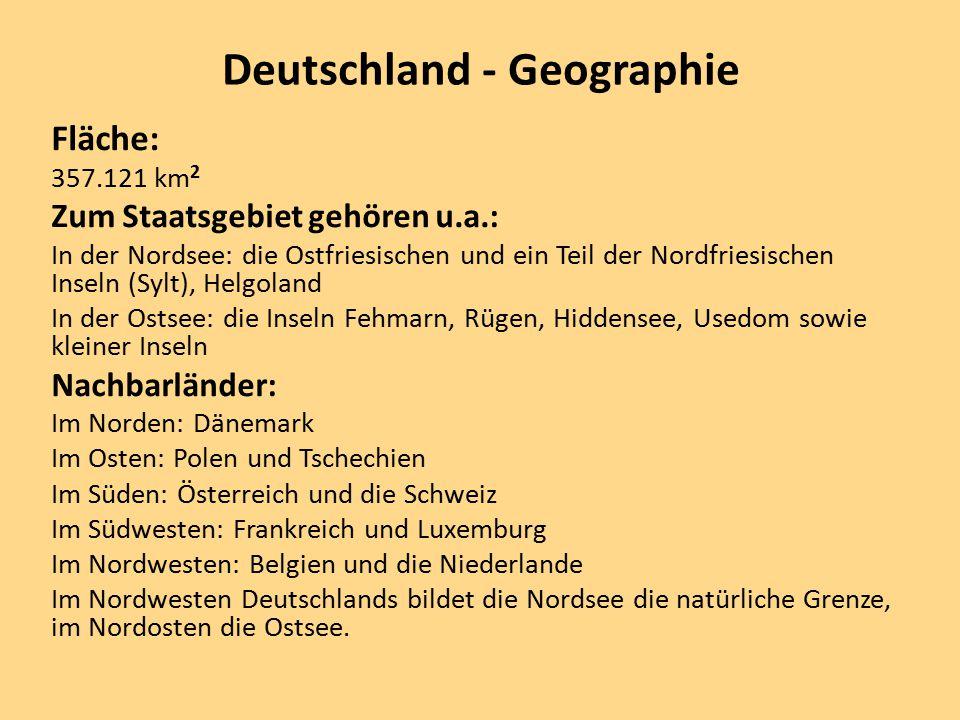 Deutschland - Geographie Fläche: 357.121 km 2 Zum Staatsgebiet gehören u.a.: In der Nordsee: die Ostfriesischen und ein Teil der Nordfriesischen Inseln (Sylt), Helgoland In der Ostsee: die Inseln Fehmarn, Rügen, Hiddensee, Usedom sowie kleiner Inseln Nachbarländer: Im Norden: Dänemark Im Osten: Polen und Tschechien Im Süden: Österreich und die Schweiz Im Südwesten: Frankreich und Luxemburg Im Nordwesten: Belgien und die Niederlande Im Nordwesten Deutschlands bildet die Nordsee die natürliche Grenze, im Nordosten die Ostsee.