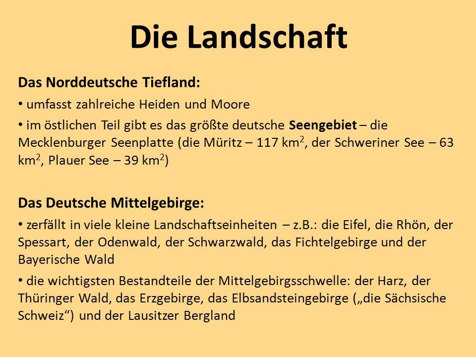 """Die Landschaft Das Norddeutsche Tiefland: umfasst zahlreiche Heiden und Moore im östlichen Teil gibt es das größte deutsche Seengebiet – die Mecklenburger Seenplatte (die Müritz – 117 km 2, der Schweriner See – 63 km 2, Plauer See – 39 km 2 ) Das Deutsche Mittelgebirge: zerfällt in viele kleine Landschaftseinheiten – z.B.: die Eifel, die Rhön, der Spessart, der Odenwald, der Schwarzwald, das Fichtelgebirge und der Bayerische Wald die wichtigsten Bestandteile der Mittelgebirgsschwelle: der Harz, der Thüringer Wald, das Erzgebirge, das Elbsandsteingebirge (""""die Sächsische Schweiz ) und der Lausitzer Bergland"""