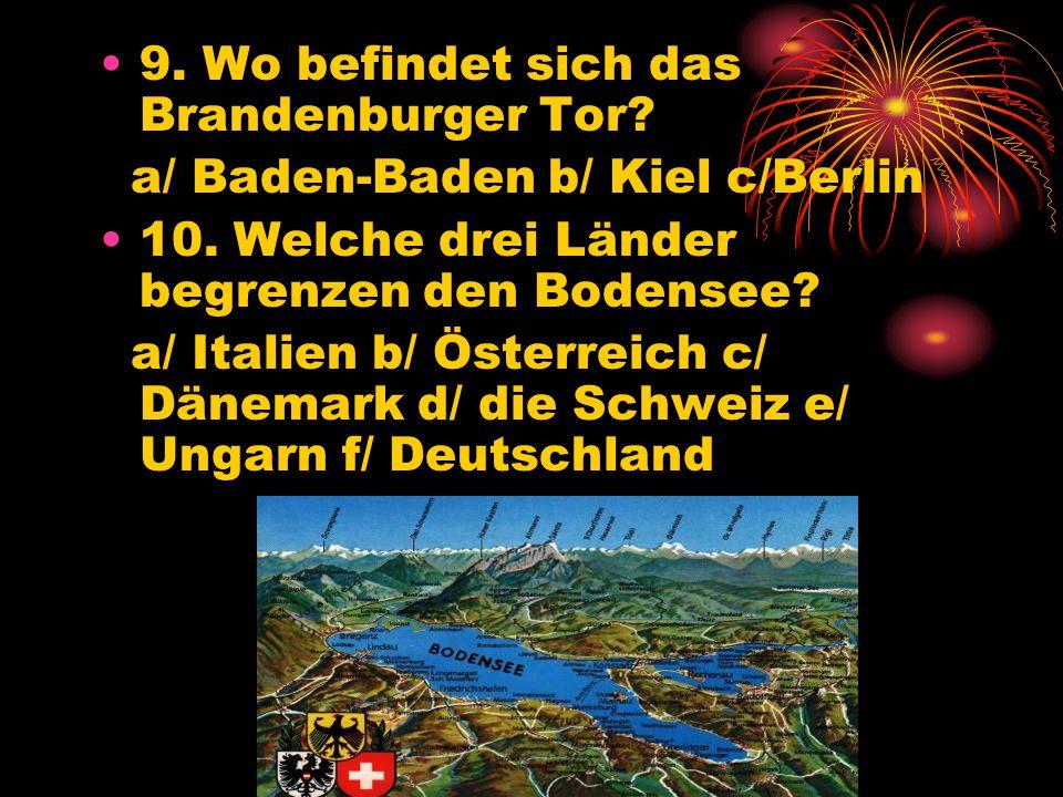 9.Wo befindet sich das Brandenburger Tor. a/ Baden-Baden b/ Kiel c/Berlin 10.