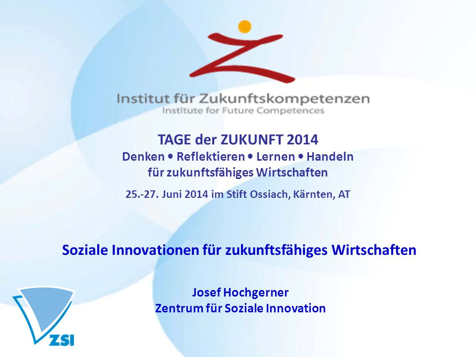 Josef Hochgerner Zentrum für Soziale Innovation Soziale Innovationen für zukunftsfähiges Wirtschaften TAGE der ZUKUNFT 2014 Denken Reflektieren Lernen Handeln für zukunftsfähiges Wirtschaften 25.-27.