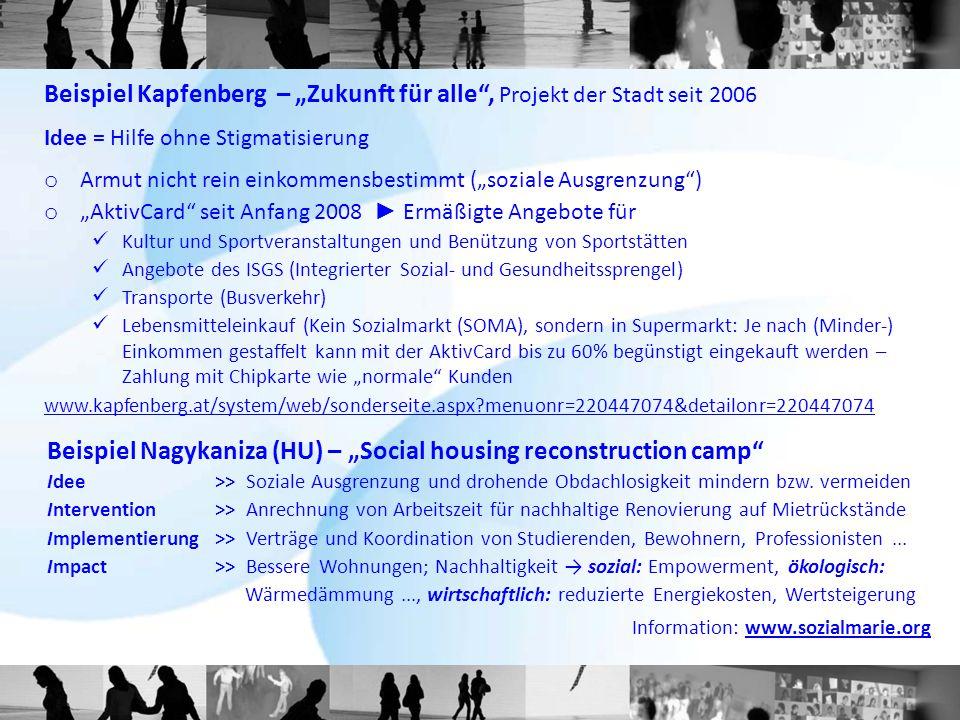 """Beispiel Kapfenberg – """"Zukunft für alle , Projekt der Stadt seit 2006 Idee = Hilfe ohne Stigmatisierung o Armut nicht rein einkommensbestimmt (""""soziale Ausgrenzung ) o """"AktivCard seit Anfang 2008 ► Ermäßigte Angebote für Kultur und Sportveranstaltungen und Benützung von Sportstätten Angebote des ISGS (Integrierter Sozial- und Gesundheitssprengel) Transporte (Busverkehr) Lebensmitteleinkauf (Kein Sozialmarkt (SOMA), sondern in Supermarkt: Je nach (Minder-) Einkommen gestaffelt kann mit der AktivCard bis zu 60% begünstigt eingekauft werden – Zahlung mit Chipkarte wie """"normale Kunden www.kapfenberg.at/system/web/sonderseite.aspx?menuonr=220447074&detailonr=220447074 Beispiel Nagykaniza (HU) – """"Social housing reconstruction camp Idee >> Soziale Ausgrenzung und drohende Obdachlosigkeit mindern bzw."""