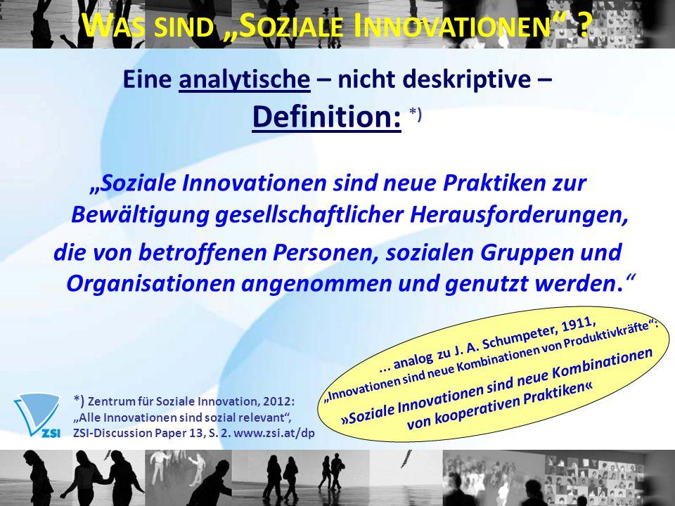 """Eine analytische – nicht deskriptive – Definition: *) """"Soziale Innovationen sind neue Praktiken zur Bewältigung gesellschaftlicher Herausforderungen, die von betroffenen Personen, sozialen Gruppen und Organisationen angenommen und genutzt werden. *) Zentrum für Soziale Innovation, 2012: """"Alle Innovationen sind sozial relevant , ZSI-Discussion Paper 13, S."""