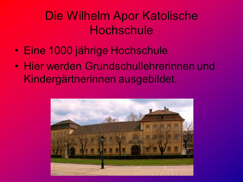 Die Wilhelm Apor Katolische Hochschule Eine 1000 jährige Hochschule Hier werden Grundschullehrerinnen und Kindergärtnerinnen ausgebildet.