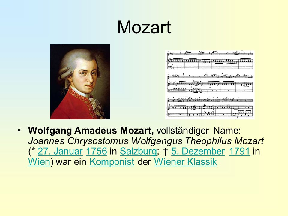 Mozart Wolfgang Amadeus Mozart, vollständiger Name: Joannes Chrysostomus Wolfgangus Theophilus Mozart (* 27. Januar 1756 in Salzburg; † 5. Dezember 17
