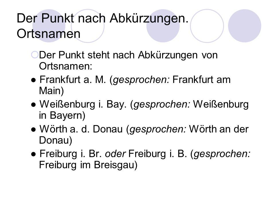 Der Punkt nach Abkürzungen. Ortsnamen  Der Punkt steht nach Abkürzungen von Ortsnamen: ● Frankfurt a. M. (gesprochen: Frankfurt am Main) ● Weißenburg