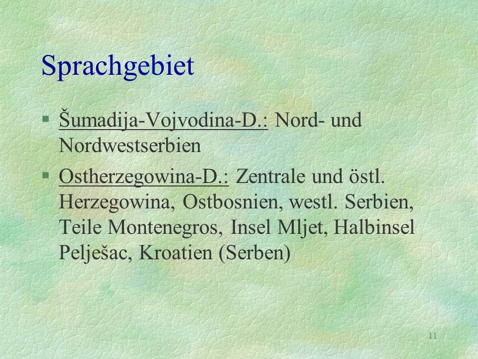11 Sprachgebiet §Šumadija-Vojvodina-D.: Nord- und Nordwestserbien §Ostherzegowina-D.: Zentrale und östl. Herzegowina, Ostbosnien, westl. Serbien, Teil