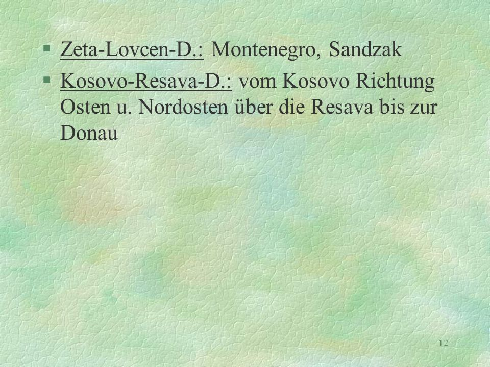 12 §Zeta-Lovcen-D.: Montenegro, Sandzak §Kosovo-Resava-D.: vom Kosovo Richtung Osten u. Nordosten über die Resava bis zur Donau