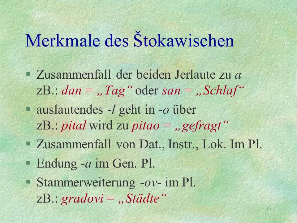 """13 Merkmale des Štokawischen §Zusammenfall der beiden Jerlaute zu a zB.: dan = """"Tag"""" oder san = """"Schlaf"""" §auslautendes -l geht in -o über zB.: pital w"""