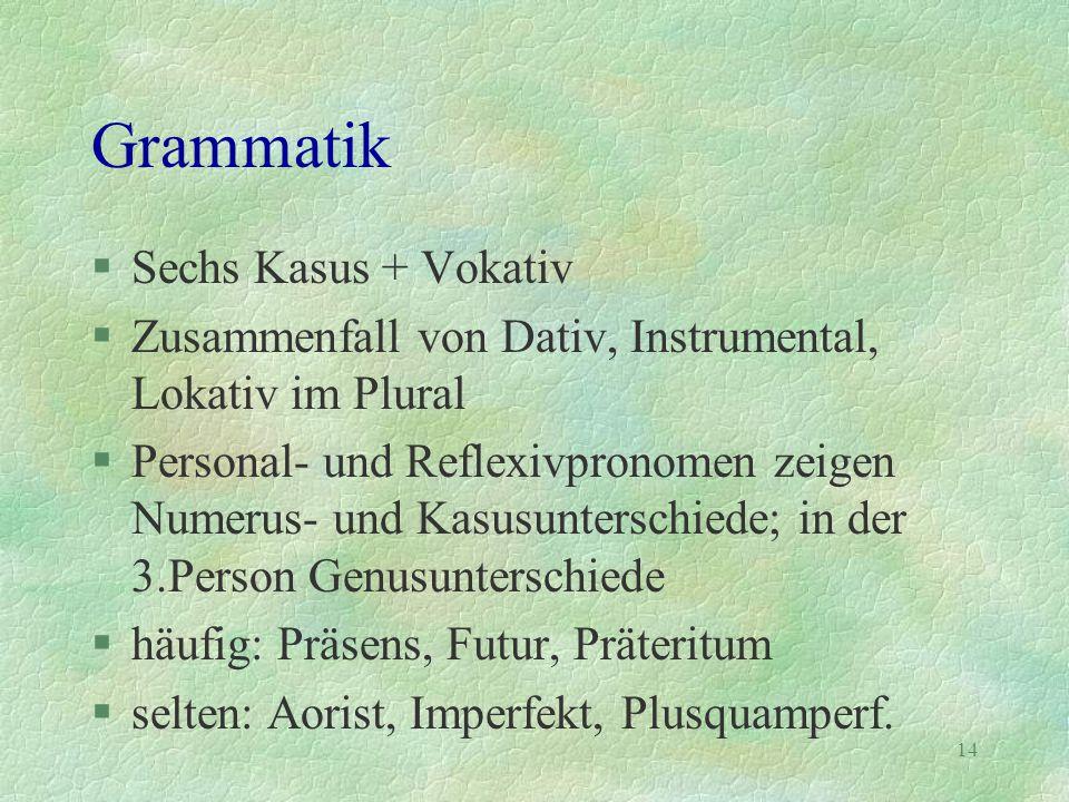 14 Grammatik §Sechs Kasus + Vokativ §Zusammenfall von Dativ, Instrumental, Lokativ im Plural §Personal- und Reflexivpronomen zeigen Numerus- und Kasus