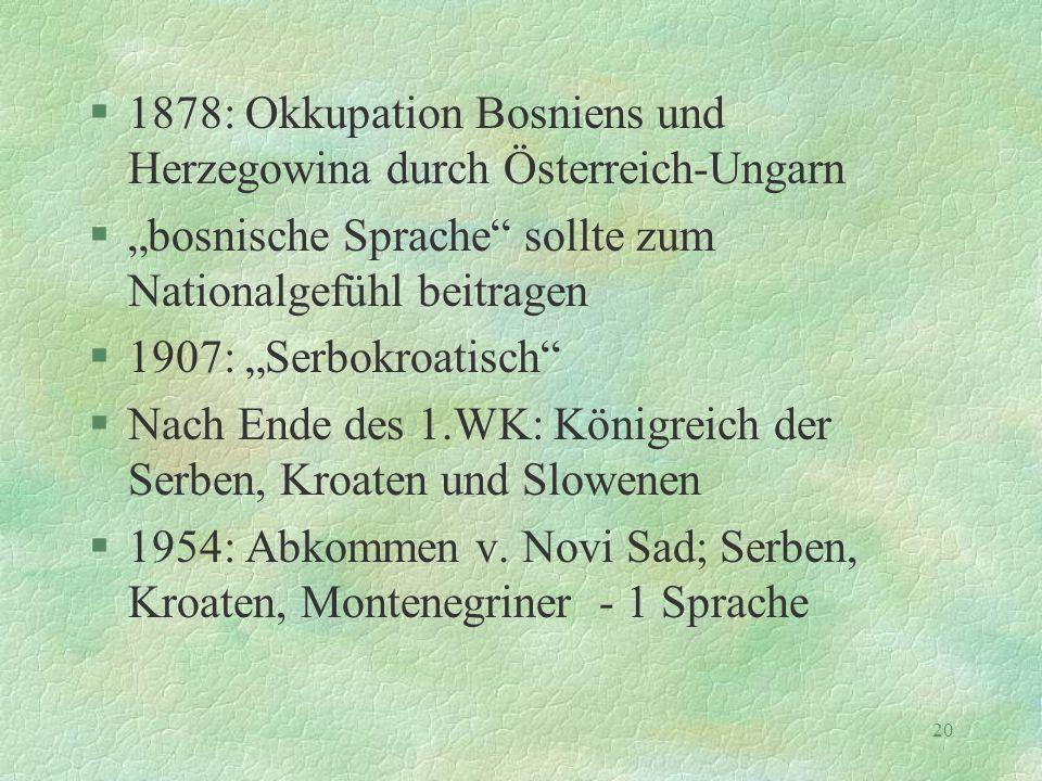 """20 §1878: Okkupation Bosniens und Herzegowina durch Österreich-Ungarn §""""bosnische Sprache"""" sollte zum Nationalgefühl beitragen §1907: """"Serbokroatisch"""""""