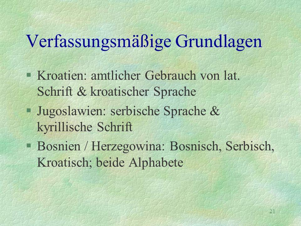 21 Verfassungsmäßige Grundlagen §Kroatien: amtlicher Gebrauch von lat. Schrift & kroatischer Sprache §Jugoslawien: serbische Sprache & kyrillische Sch