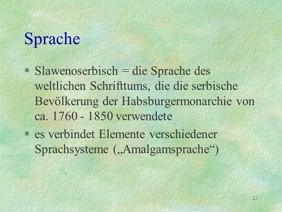 23 Sprache §Slawenoserbisch = die Sprache des weltlichen Schrifttums, die die serbische Bevölkerung der Habsburgermonarchie von ca. 1760 - 1850 verwen